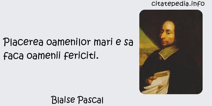 Blaise Pascal - Placerea oamenilor mari e sa faca oamenii fericiti.