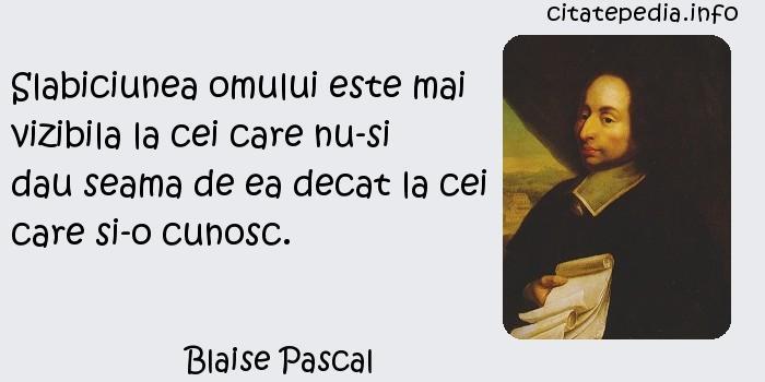 Blaise Pascal - Slabiciunea omului este mai vizibila la cei care nu-si dau seama de ea decat la cei care si-o cunosc.