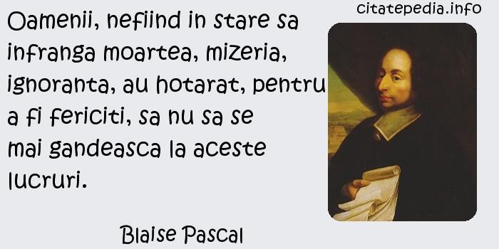 Blaise Pascal - Oamenii, nefiind in stare sa infranga moartea, mizeria, ignoranta, au hotarat, pentru a fi fericiti, sa nu sa se mai gandeasca la aceste lucruri.