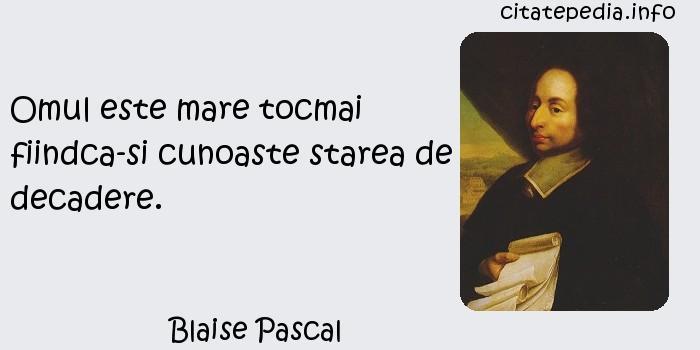 Blaise Pascal - Omul este mare tocmai fiindca-si cunoaste starea de decadere.