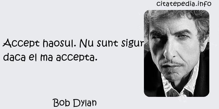 Bob Dylan - Accept haosul. Nu sunt sigur daca el ma accepta.