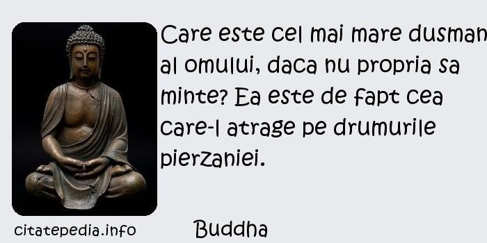 Buddha - Care este cel mai mare dusman al omului, daca nu propria sa minte? Ea este de fapt cea care-l atrage pe drumurile pierzaniei.