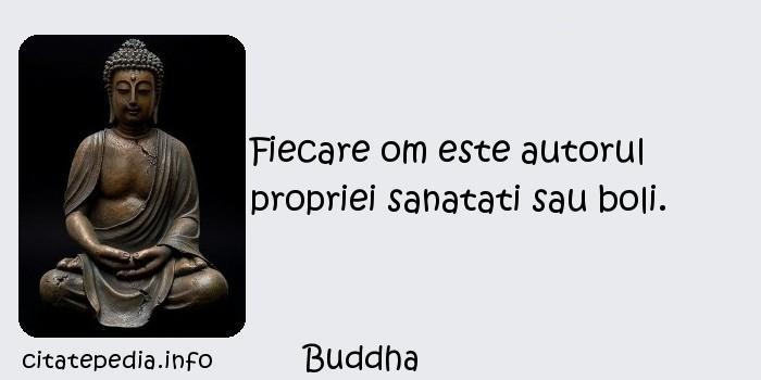 Buddha - Fiecare om este autorul propriei sanatati sau boli.