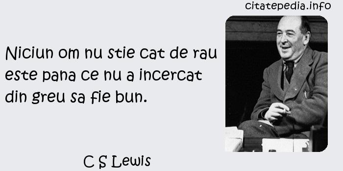 C S Lewis - Niciun om nu stie cat de rau este pana ce nu a incercat din greu sa fie bun.