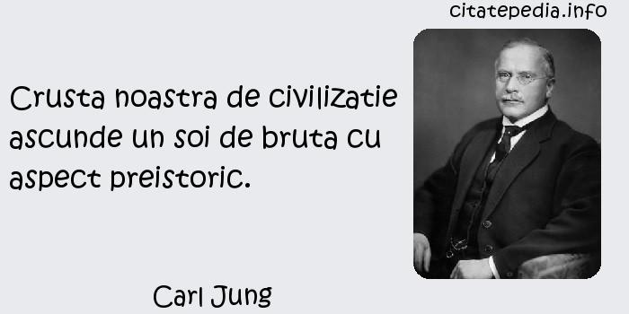 Carl Jung - Crusta noastra de civilizatie ascunde un soi de bruta cu aspect preistoric.