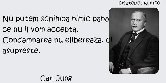 Carl Jung - Nu putem schimba nimic pana ce nu il vom accepta. Condamnarea nu elibereaza, ci asupreste.
