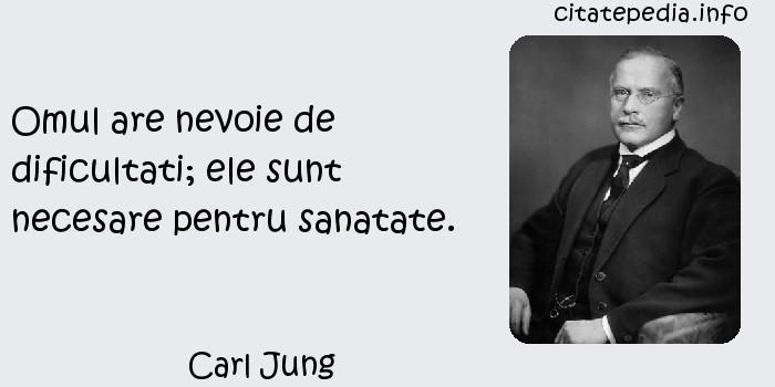 Carl Jung - Omul are nevoie de dificultati; ele sunt necesare pentru sanatate.