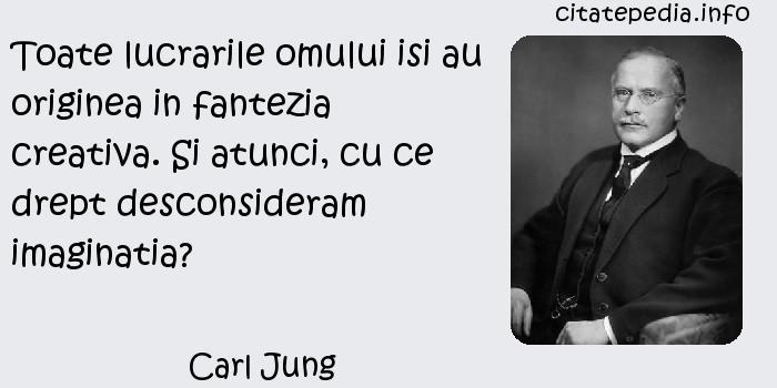 Carl Jung - Toate lucrarile omului isi au originea in fantezia creativa. Si atunci, cu ce drept desconsideram imaginatia?