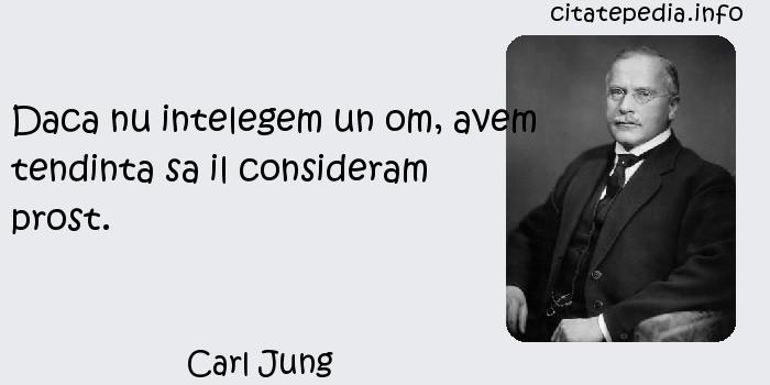 Carl Jung - Daca nu intelegem un om, avem tendinta sa il consideram prost.