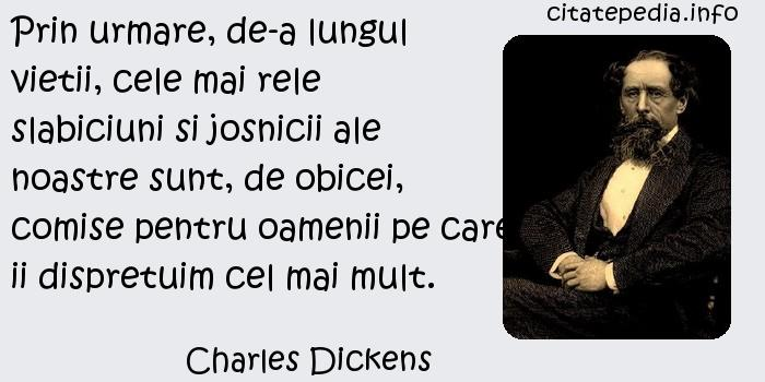 Charles Dickens - Prin urmare, de-a lungul vietii, cele mai rele slabiciuni si josnicii ale noastre sunt, de obicei, comise pentru oamenii pe care ii dispretuim cel mai mult.