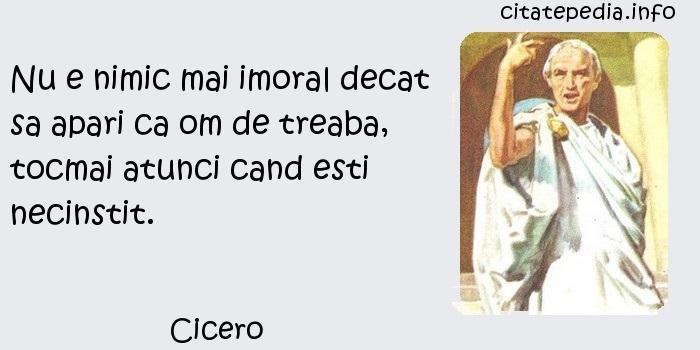 Cicero - Nu e nimic mai imoral decat sa apari ca om de treaba, tocmai atunci cand esti necinstit.
