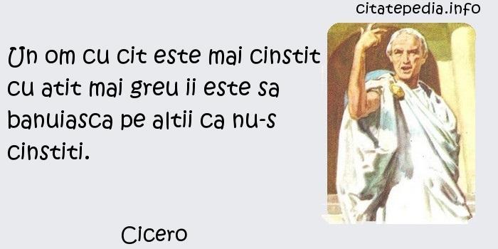 Cicero - Un om cu cit este mai cinstit cu atit mai greu ii este sa banuiasca pe altii ca nu-s cinstiti.