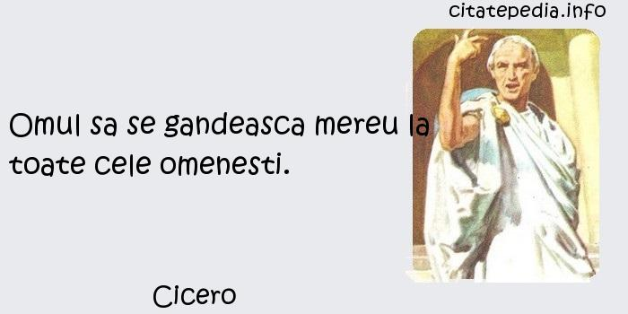 Cicero - Omul sa se gandeasca mereu la toate cele omenesti.