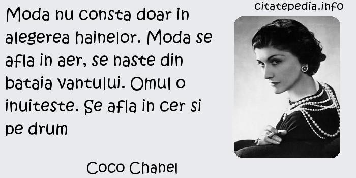 Coco Chanel - Moda nu consta doar in alegerea hainelor. Moda se afla in aer, se naste din bataia vantului. Omul o inuiteste. Se afla in cer si pe drum