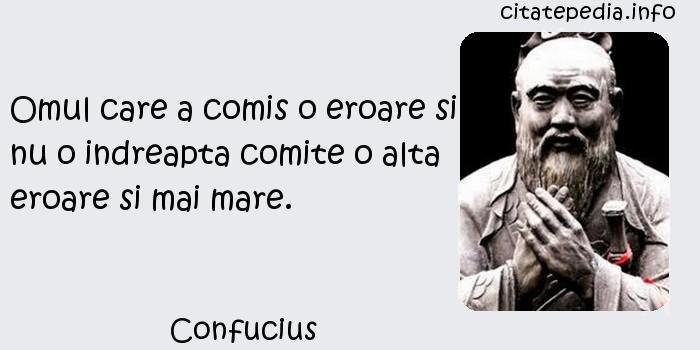 Confucius - Omul care a comis o eroare si nu o indreapta comite o alta eroare si mai mare.