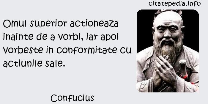 Confucius - Omul superior actioneaza inainte de a vorbi, iar apoi vorbeste in conformitate cu actiunile sale.