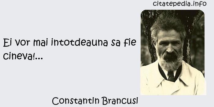 Constantin Brancusi - Ei vor mai intotdeauna sa fie cineva!...