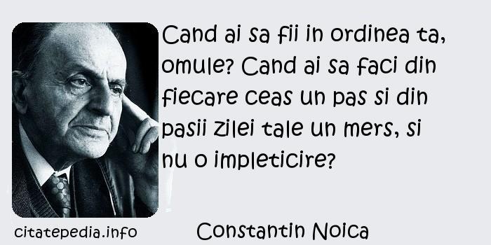 Constantin Noica - Cand ai sa fii in ordinea ta, omule? Cand ai sa faci din fiecare ceas un pas si din pasii zilei tale un mers, si nu o impleticire?