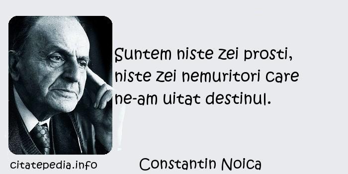 Constantin Noica - Suntem niste zei prosti, niste zei nemuritori care ne-am uitat destinul.