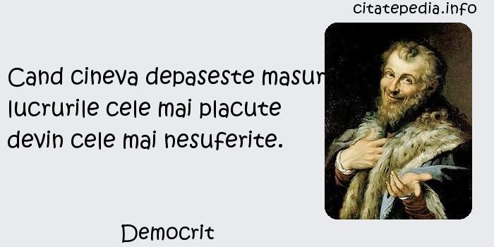 Democrit - Cand cineva depaseste masura, lucrurile cele mai placute devin cele mai nesuferite.