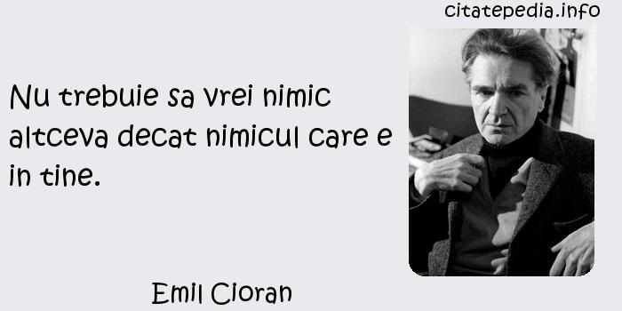 Emil Cioran - Nu trebuie sa vrei nimic altceva decat nimicul care e in tine.