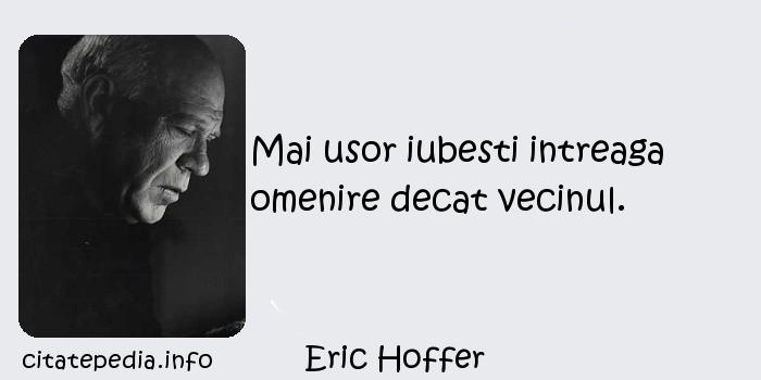 Eric Hoffer - Mai usor iubesti intreaga omenire decat vecinul.