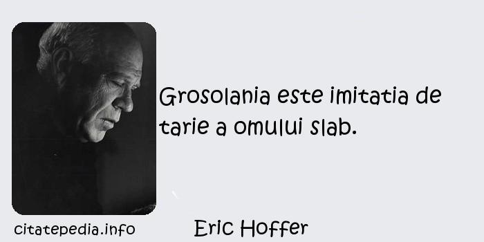 Eric Hoffer - Grosolania este imitatia de tarie a omului slab.