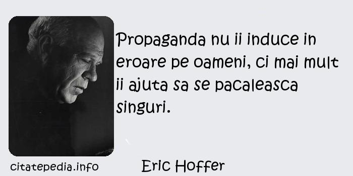 Eric Hoffer - Propaganda nu ii induce in eroare pe oameni, ci mai mult ii ajuta sa se pacaleasca singuri.