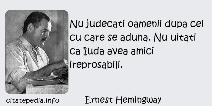 Ernest Hemingway - Nu judecati oamenii dupa cei cu care se aduna. Nu uitati ca Iuda avea amici ireprosabili.