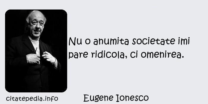 Eugene Ionesco - Nu o anumita societate imi pare ridicola, ci omenirea.