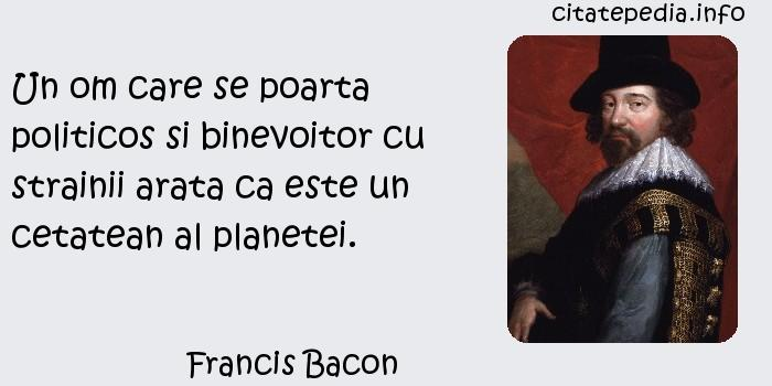 Francis Bacon - Un om care se poarta politicos si binevoitor cu strainii arata ca este un cetatean al planetei.
