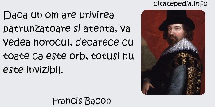 Francis Bacon - Daca un om are privirea patrunzatoare si atenta, va vedea norocul, deoarece cu toate ca este orb, totusi nu este invizibil.