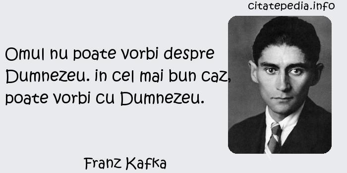 Franz Kafka - Omul nu poate vorbi despre Dumnezeu. in cel mai bun caz, poate vorbi cu Dumnezeu.