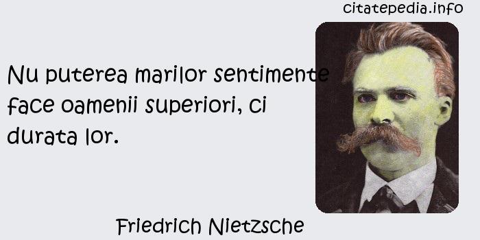 Friedrich Nietzsche - Nu puterea marilor sentimente face oamenii superiori, ci durata lor.