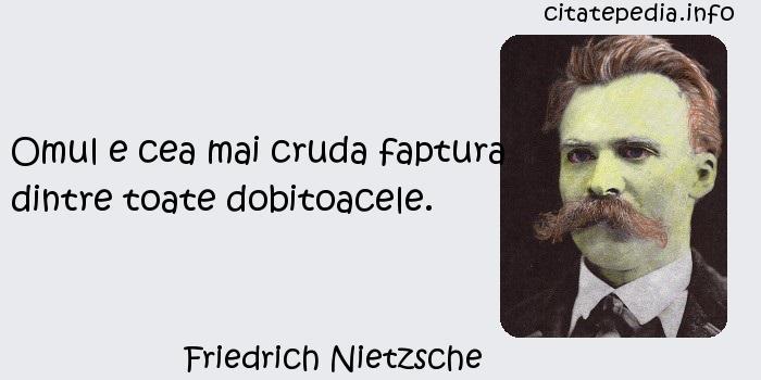 Friedrich Nietzsche - Omul e cea mai cruda faptura dintre toate dobitoacele.