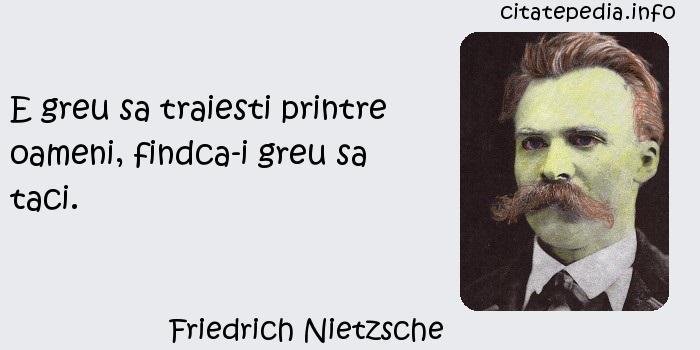 Friedrich Nietzsche - E greu sa traiesti printre oameni, findca-i greu sa taci.