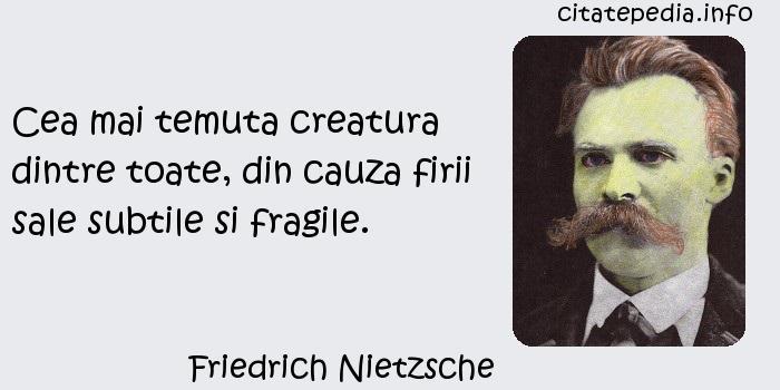 Friedrich Nietzsche - Cea mai temuta creatura dintre toate, din cauza firii sale subtile si fragile.