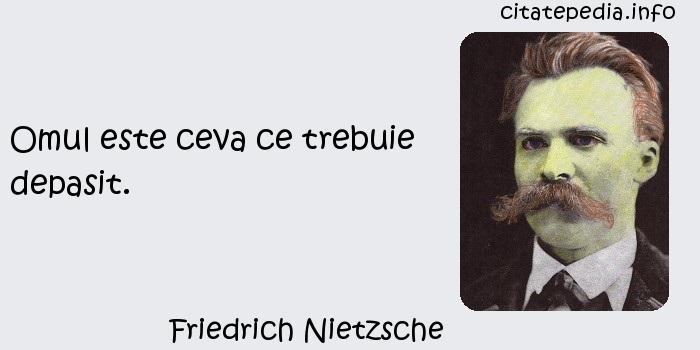 Friedrich Nietzsche - Omul este ceva ce trebuie depasit.