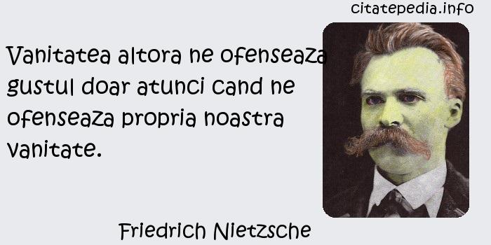 Friedrich Nietzsche - Vanitatea altora ne ofenseaza gustul doar atunci cand ne ofenseaza propria noastra vanitate.