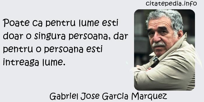 Gabriel Jose Garcia Marquez - Poate ca pentru lume esti doar o singura persoana, dar pentru o persoana esti intreaga lume.