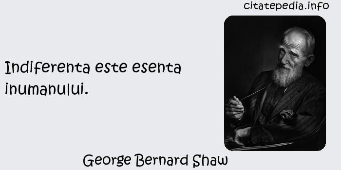 George Bernard Shaw - Indiferenta este esenta inumanului.
