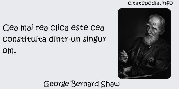 George Bernard Shaw - Cea mai rea clica este cea constituita dintr-un singur om.