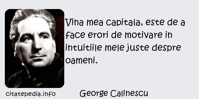 George Calinescu - Vina mea capitala, este de a face erori de motivare in intuitiile mele juste despre oameni.