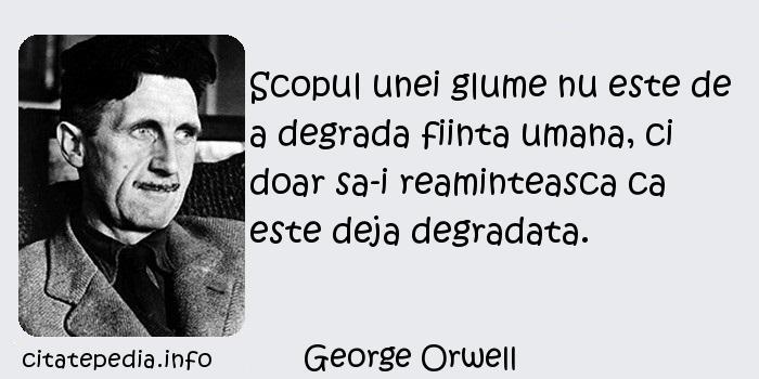 George Orwell - Scopul unei glume nu este de a degrada fiinta umana, ci doar sa-i reaminteasca ca este deja degradata.
