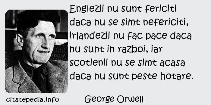 George Orwell - Englezii nu sunt fericiti daca nu se simt nefericiti, irlandezii nu fac pace daca nu sunt in razboi, iar scotienii nu se simt acasa daca nu sunt peste hotare.