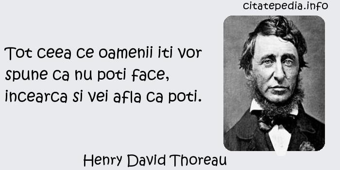 Henry David Thoreau - Tot ceea ce oamenii iti vor spune ca nu poti face, incearca si vei afla ca poti.