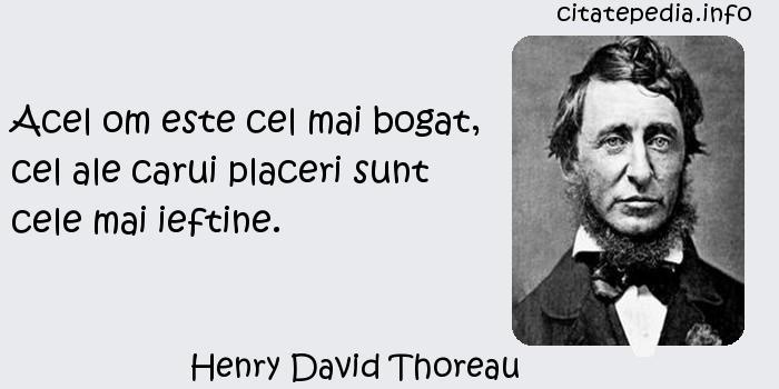 Henry David Thoreau - Acel om este cel mai bogat, cel ale carui placeri sunt cele mai ieftine.