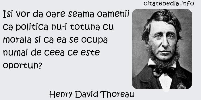 Henry David Thoreau - Isi vor da oare seama oamenii ca politica nu-i totuna cu morala si ca ea se ocupa numai de ceea ce este oportun?