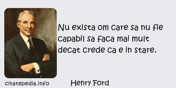 Henry Ford - Nu exista om care sa nu fie capabil sa faca mai mult decat crede ca e in stare.