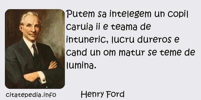 Henry Ford - Putem sa intelegem un copil caruia ii e teama de intuneric, lucru dureros e cand un om matur se teme de lumina.
